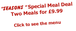"""Seasons "" Special Meal Deal Two Meals for £9.99  Click to see the menu"