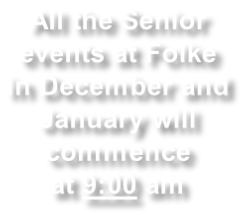 All the Senior  events at Folke  in December and  January will  commence at 9:00 am