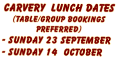 Carvery  Lunch Dates  (Table/Group Bookings  Preferred)  - Sunday 23 September  - Sunday 14  October