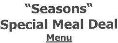 """Seasons""  Special Meal Deal Menu"